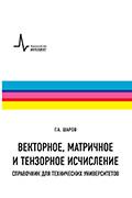 Векторное, матричное и тензорное исчисление. Справочник для технических университетов 2-е изд. Шаров Г.А.  2018